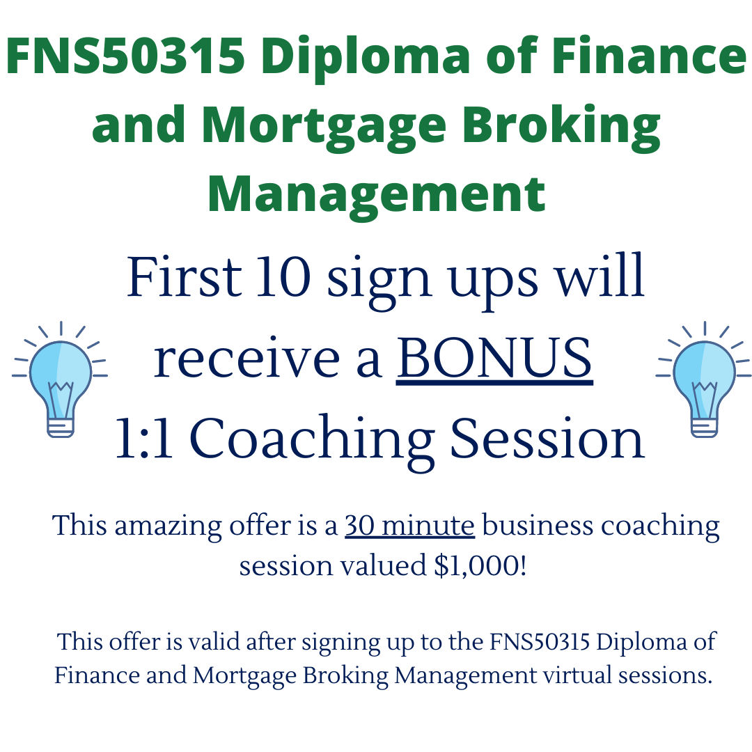 First 10 sign ups will receive a BONUS 1_1 Coaching Session This amazing offer is a 30 minute business coaching session valued $1,000! This offer is valid after signing up to the FNS50315 Diploma of Finance and Mortg